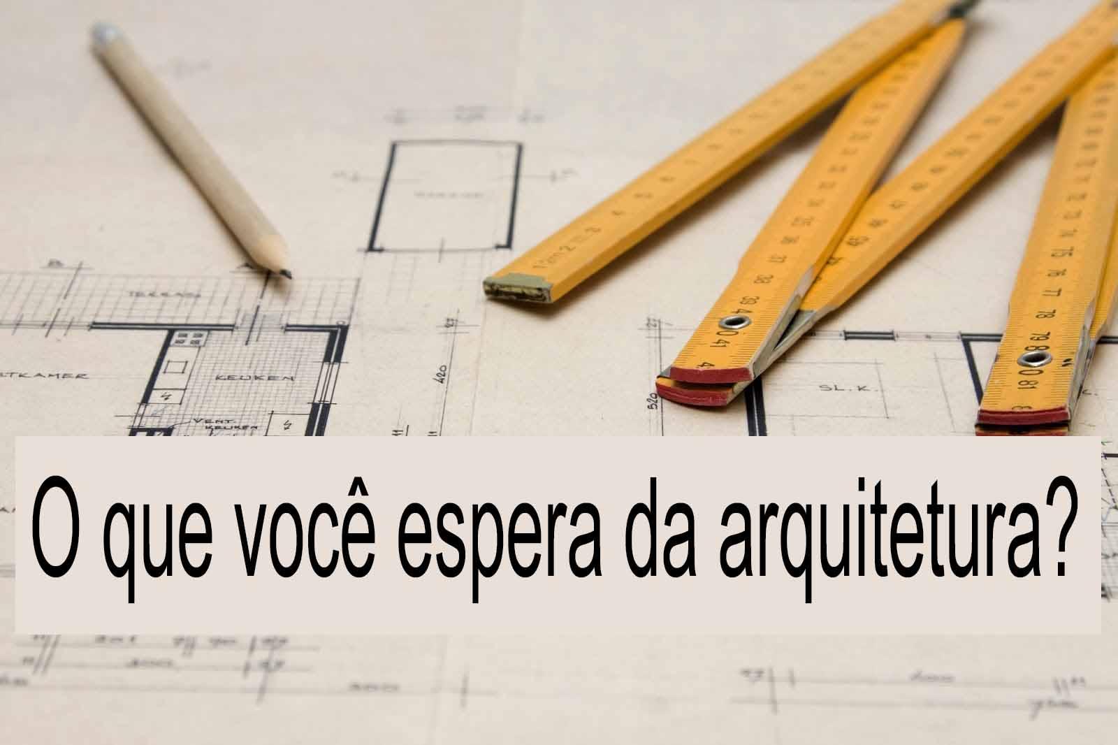 O que você espera da arquitetura?