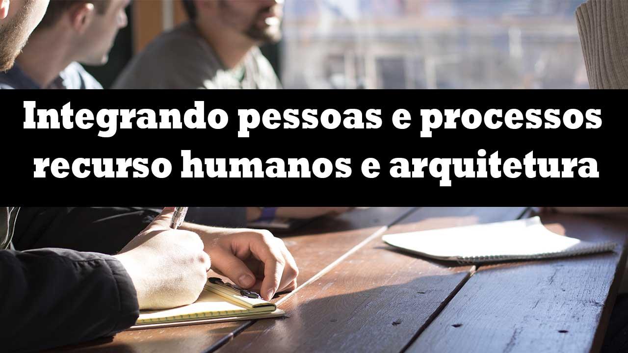 Integrando pessoas e processos recurso humanos e arquitetura